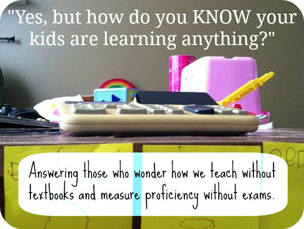 Yes but how do you KNOW your kids are learning anything? Answering those who wonder how we teach without textbooks and measure proficiency without exams.