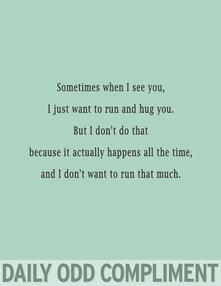 Daily Odd Compliment: Sometimes when I see you, I want to run and hug you. But I don't do that because it actually happens all the time, and I don't want to run that much