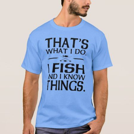Thats what I do I fish and I know thin T-Shirt - click to get yours right now!