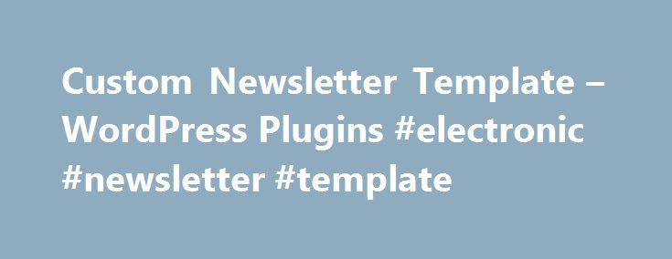 Custom Newsletter Template – WordPress Plugins #electronic #newsletter #template http://north-dakota.remmont.com/custom-newsletter-template-wordpress-plugins-electronic-newsletter-template/  # Description You can create your own custom template for newsletter using this plugins. It is so easy and simple for any user to manage. By using this, you can customize each and every content of the newsletter template from WordPress admin panel. Paid Support ( $30 / Hour, We accept PayPal ) Key…