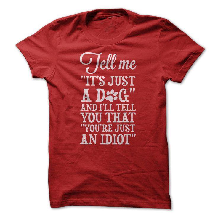 Tell me it's just a dog & I'll tell you that you're just an idiot - Tshirt