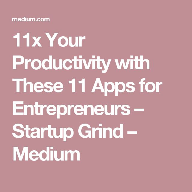 11x Your Productivity with These 11 Apps for Entrepreneurs – Startup Grind – Medium