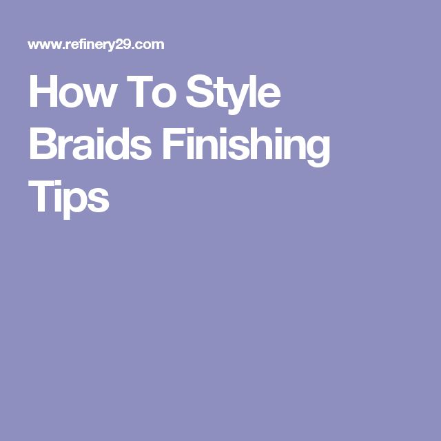 How To Style Braids Finishing Tips