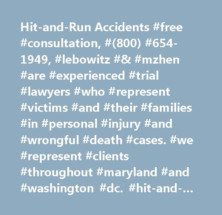 Hit-and-Run Accidents #free #consultation, #(800) #654-1949, #lebowitz #& #mzhen #are #experienced #trial #lawyers #who #represent #victims #and #their #families #in #personal #injury #and #wrongful #death #cases. #we #represent #clients #throughout #maryland #and #washington #dc. #hit-and-run #accidents #…