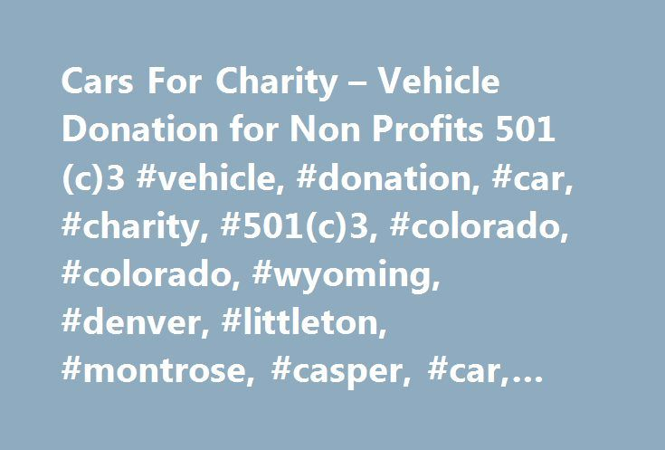 Cars For Charity – Vehicle Donation for Non Profits 501(c)3 #vehicle, #donation, #car, #charity, #501(c)3, #colorado, #colorado, #wyoming, #denver, #littleton, #montrose, #casper, #car, #truck, #automobile, #sales http://north-carolina.remmont.com/cars-for-charity-vehicle-donation-for-non-profits-501c3-vehicle-donation-car-charity-501c3-colorado-colorado-wyoming-denver-littleton-montrose-casper-car-truck-autom/  # Welcome to Cars for Charity Vehicle Donation official web site This Cars for…