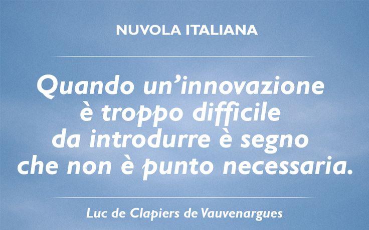 """""""Quando un'innovazione è troppo difficile da introdurre è segno che non è punto necessaria."""" - Luc de Clapiers de Vauvenargues #NuvolaQuotes"""