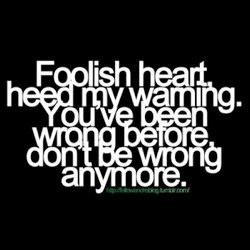 Foolish heart, heed my warning.  You've been wrong before don't be wrong anymore.