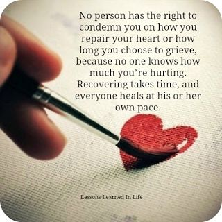 No person has the right to condemn you on how you repair your heart or how long you choose to grieve, because no one knows how much your hurting.  Recovering takes time & everyone heals at his or her own pace.