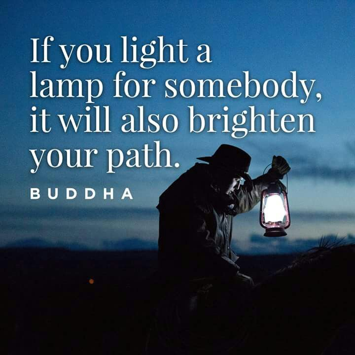 """""""If you light a lamp for somebody, it will also brighten your path.""""   ―Buddha"""