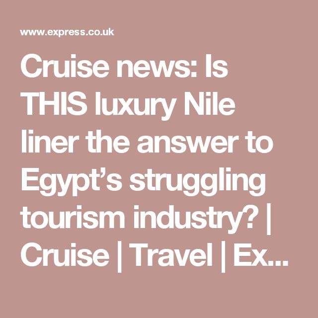 Cruise news: Is THIS luxury Nile liner the answer to Egypt's struggling tourism industry?   Cruise   Travel   Express.co.uk