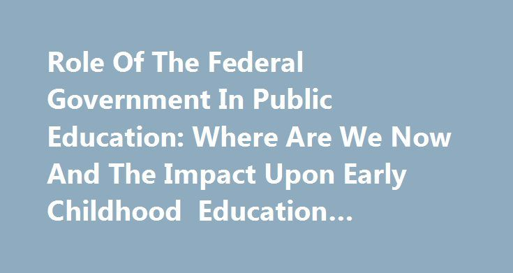 Role Of The Federal Government In Public Education: Where Are We Now And The Impact Upon Early Childhood Education #government #education http://education.remmont.com/role-of-the-federal-government-in-public-education-where-are-we-now-and-the-impact-upon-early-childhood-education-government-education-3/  #government education # Role Of The Federal Government In Public Education: Where Are We Now And The Impact Upon Early Childhood Education The United States has changed dramatically since…