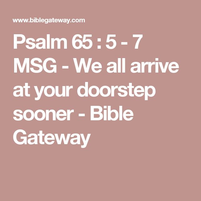 Psalm 65 : 5 - 7 MSG - We all arrive at your doorstep sooner - Bible Gateway