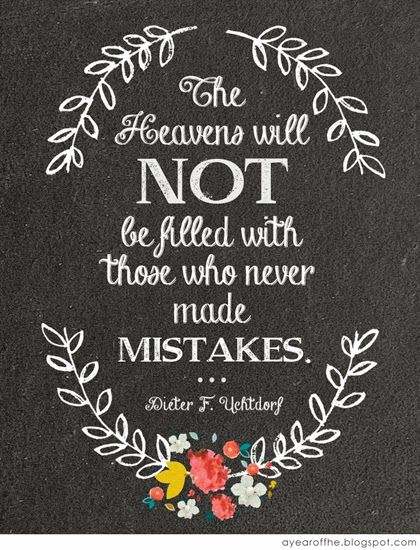 """The Heavens will NOT Be filled with those who never made mistakes."" Dieter F. Uchtdorf"
