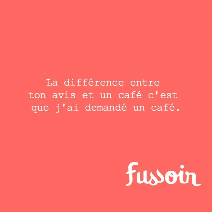 La différence entre ton avis et un café c'est que j'ai demandé un café.