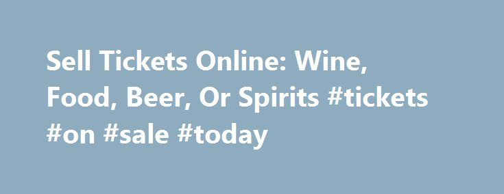 Sell Tickets Online: Wine, Food, Beer, Or Spirits #tickets #on #sale #today http://tickets.remmont.com/sell-tickets-online-wine-food-beer-or-spirits-tickets-on-sale-today/  Sell Tickets Online Sell tickets online to your event. Secure and easy! No merchant account or credit card capabilities necessary. Low cost per-ticket fees for you and/or your customers. Guaranteed (...Read More)