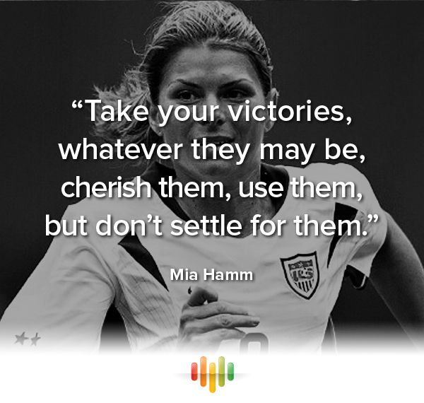 """Take your victories, whatever they may be, cherish them, use them, but don't settle for them."" Mia Hamm. #inspiration #quote #victory"