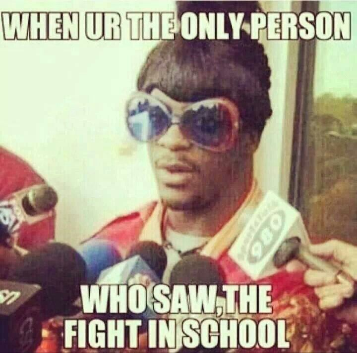 When Ur the only Person who saw the Fight in School........LOL
