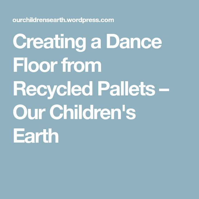 Creating a Dance Floor from Recycled Pallets – Our Children's Earth