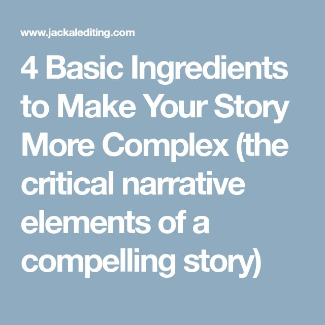 4 Basic Ingredients to Make Your Story More Complex (the critical narrative elements of a compelling story)