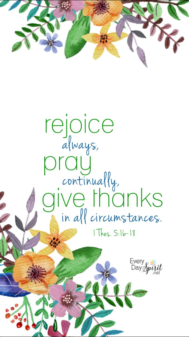 """""""Rejoice always, pray without ceasing, give thanks in all circumstances; for this is the will of God in Christ Jesus for you."""" 1 Thessalonians 5:16-18 ESV"""