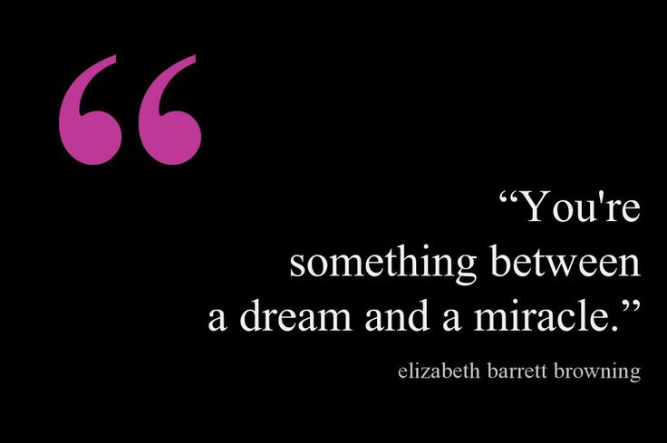 """You're something between a dream and a miracle.""  ~ Elizabeth Barrett Browning.....4...."