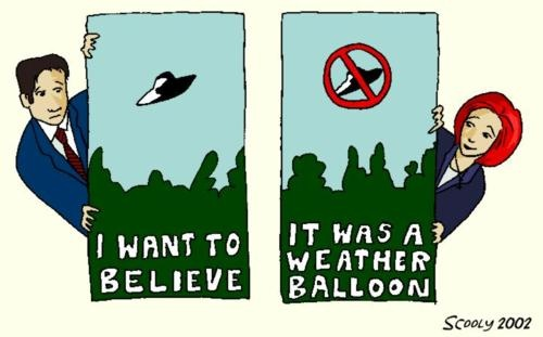 Mulder: I want to believe.  Scully:  It was a weather balloon.  Typical!! ;)