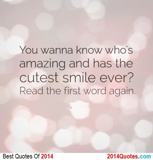 You wanna know who's amazing and has the cutest smile ever? read the first word again.
