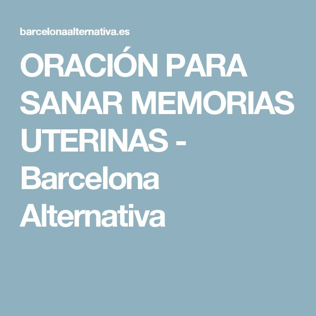ORACIÓN PARA SANAR MEMORIAS UTERINAS - Barcelona Alternativa