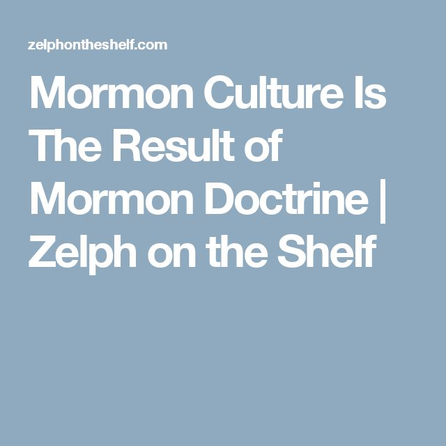 Mormon Culture Is The Result of Mormon Doctrine   Zelph on the Shelf