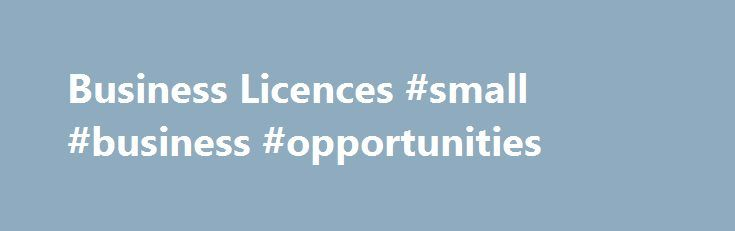 Business Licences #small #business #opportunities http://business.remmont.com/business-licences-small-business-opportunities/  #business licence # Business Licences A Business Licence is required by every business operating in the City of Victoria. You can renew and pay for an existing Business Licence online . For new businesses, the Business Hub at City Hall is open to help you navigate all the steps below, and other information needed to  read more