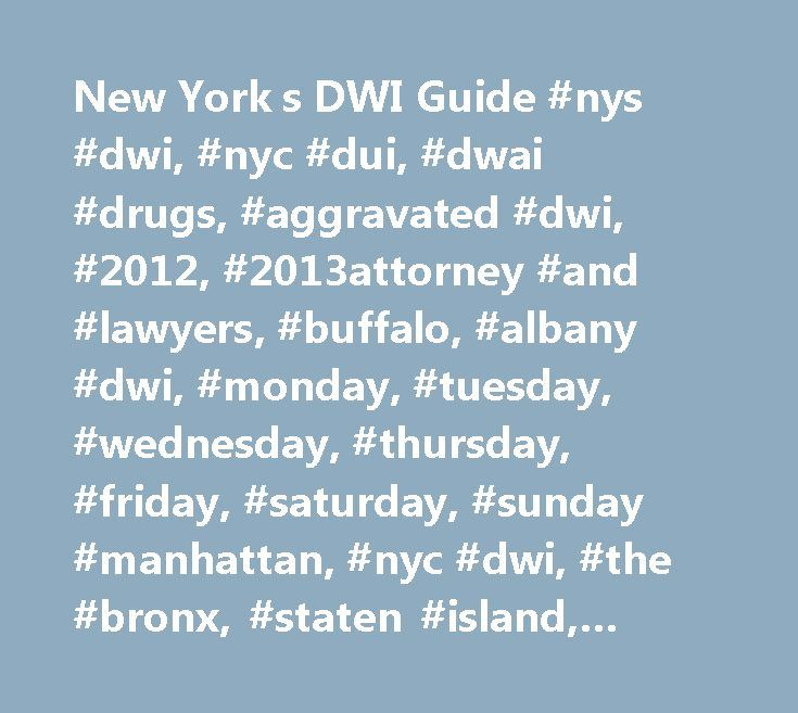 New York s DWI Guide #nys #dwi, #nyc #dui, #dwai #drugs, #aggravated #dwi, #2012, #2013attorney #and #lawyers, #buffalo, #albany #dwi, #monday, #tuesday, #wednesday, #thursday, #friday, #saturday, #sunday #manhattan, #nyc #dwi, #the #bronx, #staten #island, #yonkers http://tanzania.remmont.com/new-york-s-dwi-guide-nys-dwi-nyc-dui-dwai-drugs-aggravated-dwi-2012-2013attorney-and-lawyers-buffalo-albany-dwi-monday-tuesday-wednesday-thursday-friday-saturday-su/  # What is the difference between…