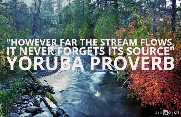 """""""However far the stream flows, it never forgets its source."""" Yoruba Proverb"""