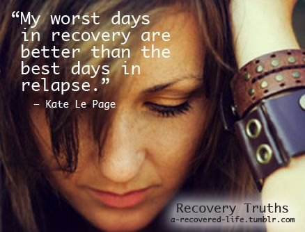 """My worst days in recovery are better than the best days in relapse."" Kate LePage    www.thewatershed.com #recovery #hope #inspirtaion #quotes"