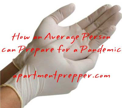 How an Average Person can Prepare for a Pandemic -Posted on April 23, 2014 by aptprepper This post is by Bernie Carr, apartmentprepper.com  I...