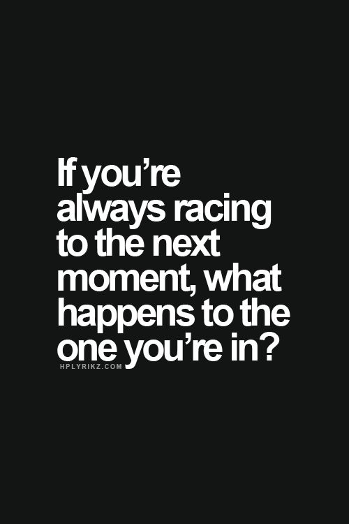 If you're always racing to the next moment, what happens to the one you're in?