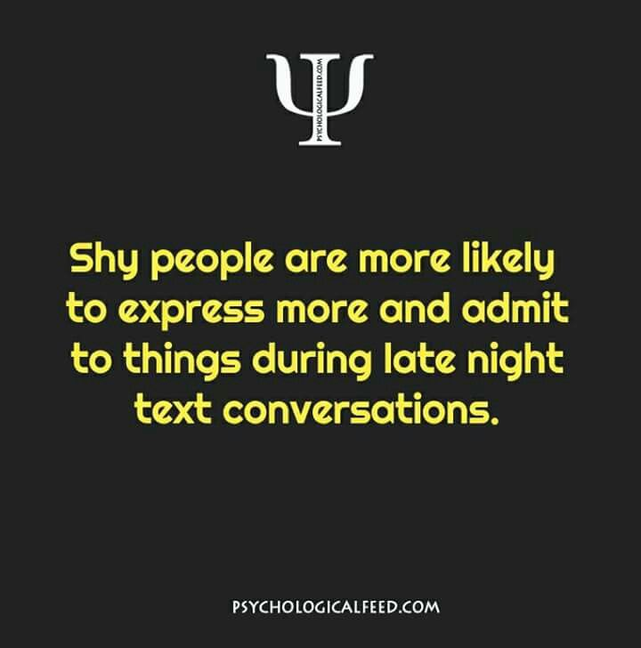 shy people are more likely to express more and admit to things during late night text conversations.