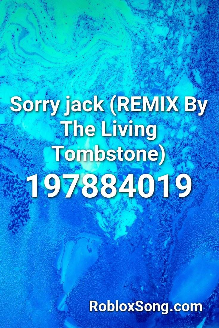 Sorry Jack Remix By The Living Tombstone Roblox Id Roblox