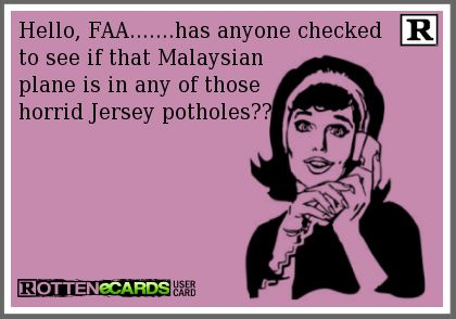 Hello, FAA.......has anyone checked  to see if that Malaysian  plane is in any of those  horrid Jersey potholes??