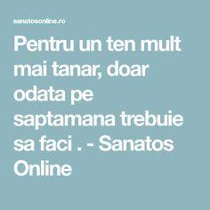 Pentru un ten mult mai tanar, doar odata pe saptamana trebuie sa faci . - Sanatos Online
