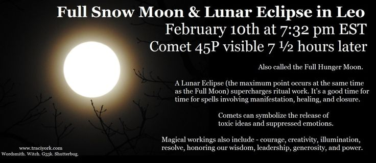 Full Snow Moon in Leo & Lunar Eclipse. February 10th at 7:32 pm EST. Comet 45P visible 7 ½ hours later. Also called the Full Hunger Moon.  A Lunar Eclipse supercharges ritual work. It's a good time for time for spells involving manifestation, healing, and closure. Comets can symbolize the release of toxic ideas and suppressed emotions. Magical workings also include - courage, creativity, illumination, resolve, honoring our wisdom, leadership, generosity, and power.