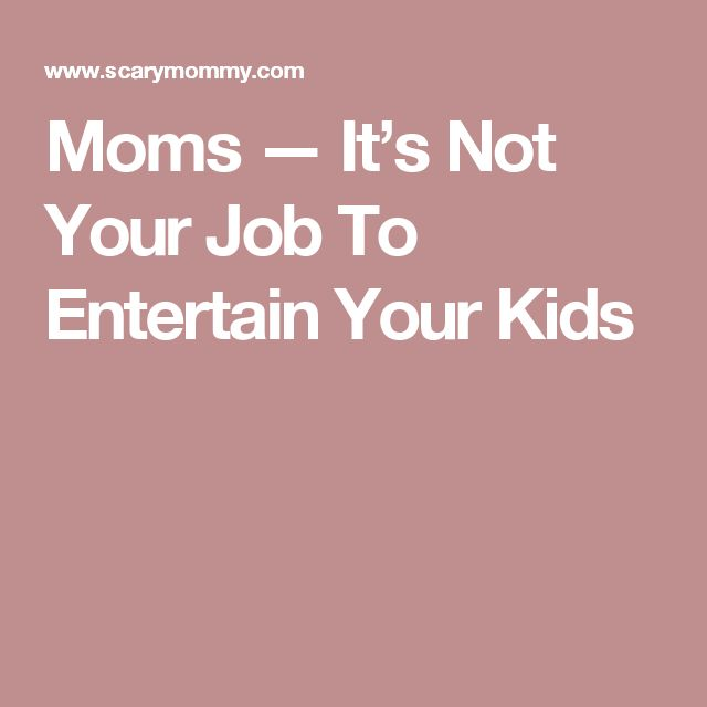 Moms — It's Not Your Job To Entertain Your Kids