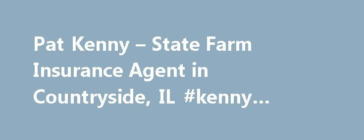 Pat Kenny – State Farm Insurance Agent in Countryside, IL #kenny #insurance http://internet.nef2.com/pat-kenny-state-farm-insurance-agent-in-countryside-il-kenny-insurance/  # Pat Kenny Disclosures State Farm Bank, F.S.B. Bloomington, Illinois ( Bank ), is a Member FDIC and Equal Housing Lender. NMLS ID 139716. The other products offered by affiliate companies of State Farm Bank are not FDIC insured, not a State Farm Bank obligation or guaranteed by State Farm Bank, and may be subject to…
