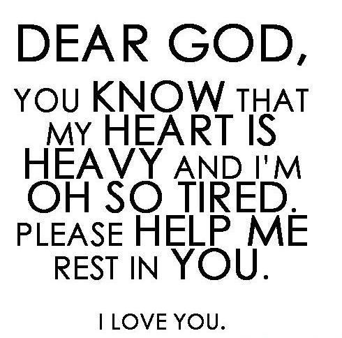 Dear God, you know that my heart is heavy and I'm oh so tired. Please help me rest in You. I love You.