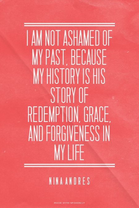 I am not ashamed of my past, because my history is His Story of redemption, g...