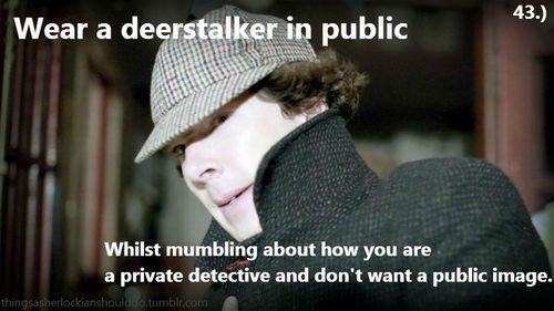 Things a sherlockian should do: Wear a deerstalker in public whilst mumbling about how you are a private detective and dont want a public image. Submited by:thefrailtyofgeniusisaudience
