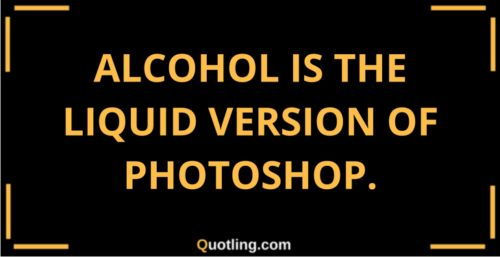 Alcohol is the liquid version of photoshop | Alcohol Quote