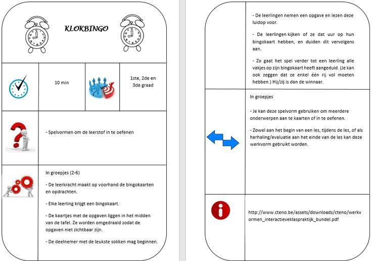 Werkvorm: KLOKBINGO Versie 1: De lkr maakt op voorhand bingokaarten en de opgaven. Elke lln krijgt een bingokaart. De opgaven liggen in het midden van de tafel, met de opdracht naar onderen. De lln nemen een opgave en lezen deze voor. De lln kijken of ze dat uur op hun bingokaart hebben, en duiden dit aan. Versie 2: Zowel aan het begin van een les, tijdens de les, of als herhaling/evaluatie aan het einde van de les kan deze werkvorm gebruikt worden. Ook bij andere onderwerpen.