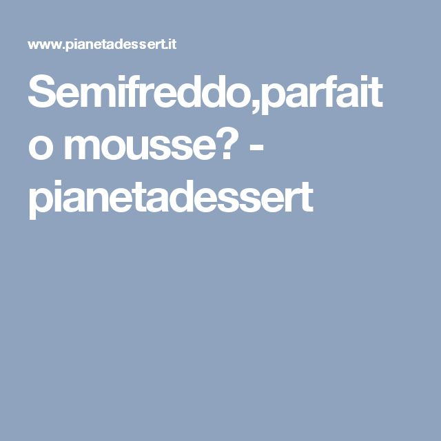 Semifreddo,parfait o mousse? - pianetadessert