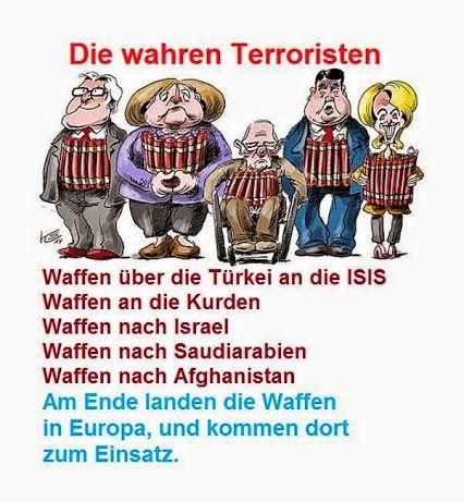 Die wahren Terroristen! Waffen über die Türkei an die ISIS, Waffen an die Kurden, Waffen nach Israel, Waffen nach Saudi Arabien, Waffen nach Afghanistan. Am Ende landen die Waffen in Europa und kommen dort zum Einsatz.