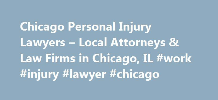 Chicago Personal Injury Lawyers – Local Attorneys & Law Firms in Chicago, IL #work #injury #lawyer #chicago http://gambia.nef2.com/chicago-personal-injury-lawyers-local-attorneys-law-firms-in-chicago-il-work-injury-lawyer-chicago/  # Chicago Personal Injury Lawyers, Attorneys and Law Firms – Illinois Need help with a Personal Injury matter in Chicago? A Chicago personal injury lawyer can help you if you've suffered injuries from a vehicular accident, assault and battery, or unlabeled…